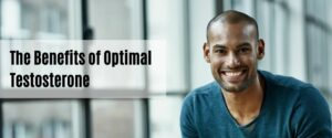The Benefits of Optimal Testosterone