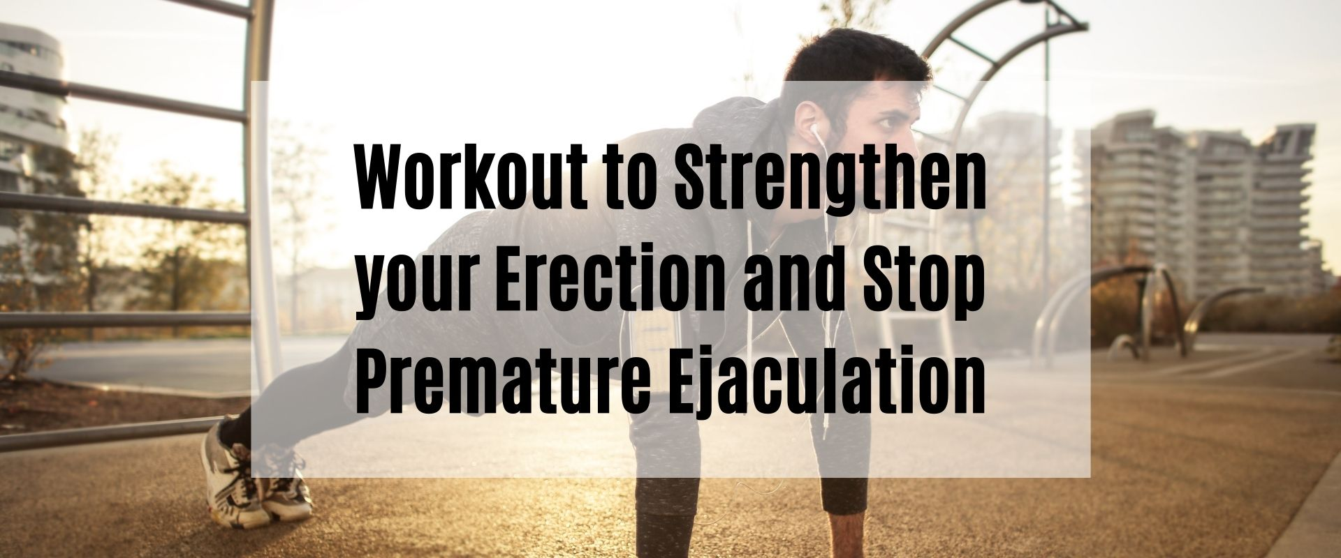 Workout to Strengthen your Erection and Stop Premature Ejaculation